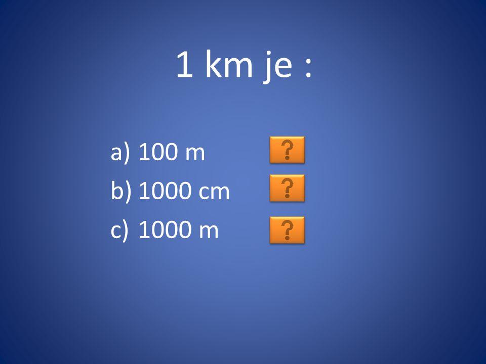 1 km je : 100 m 1000 cm 1000 m