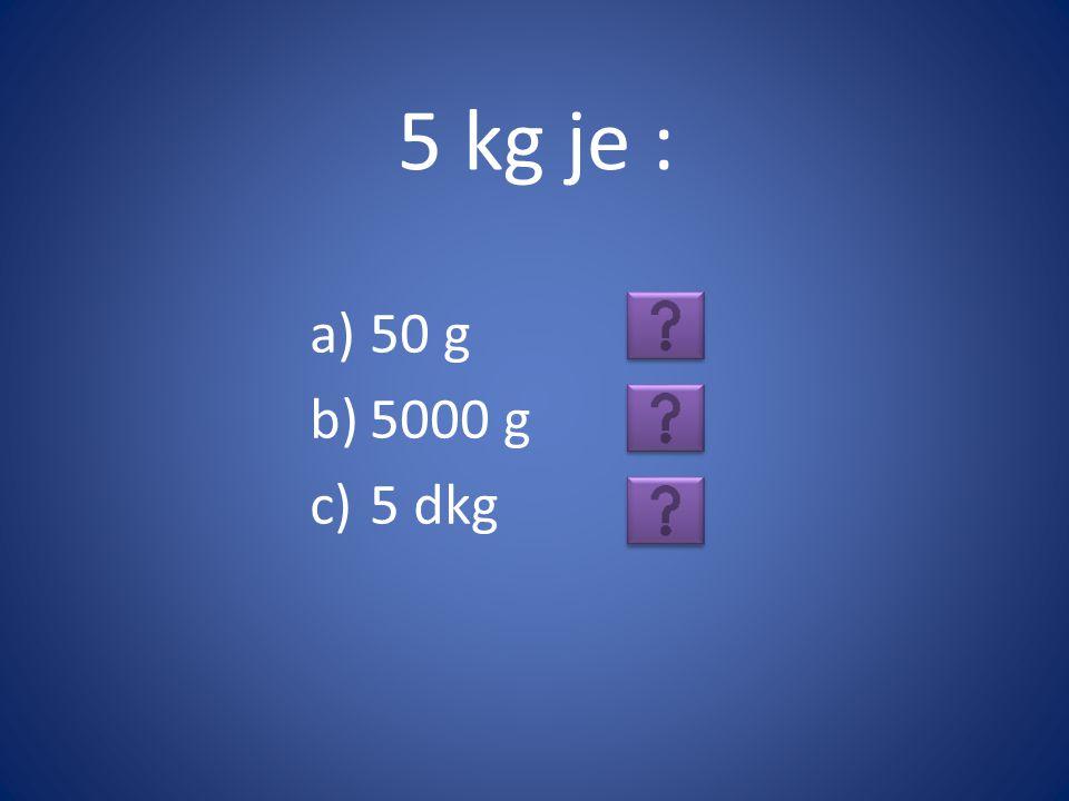 5 kg je : 50 g 5000 g 5 dkg