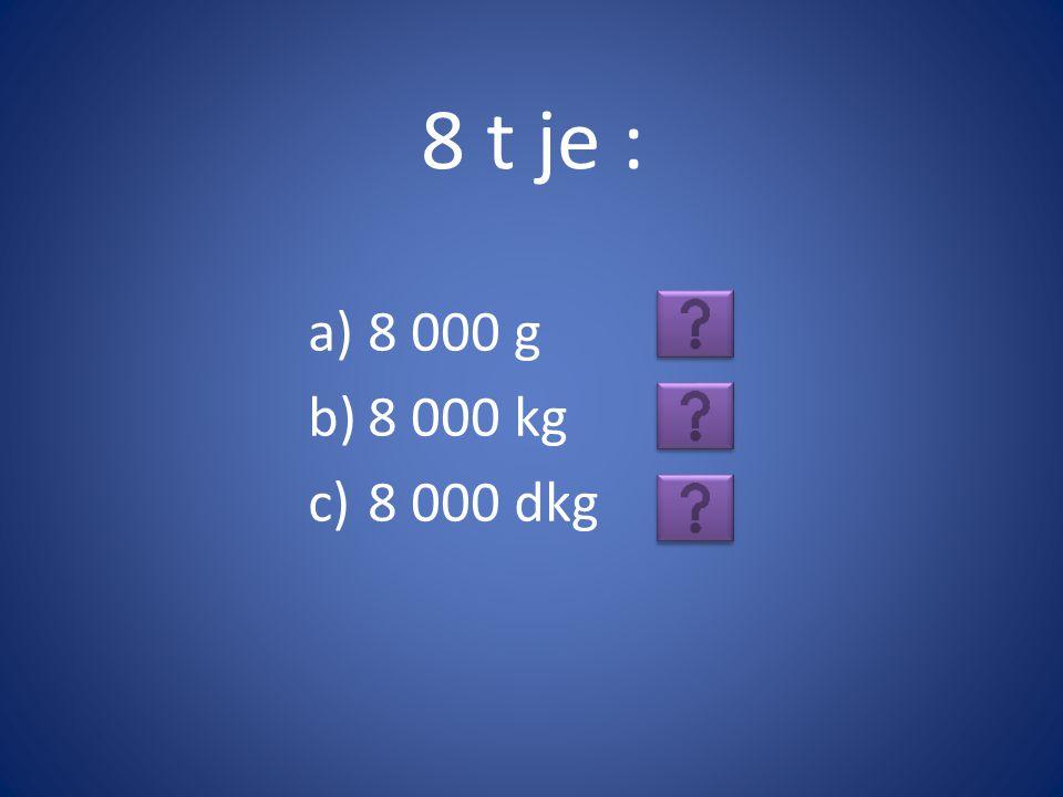 8 t je : 8 000 g 8 000 kg 8 000 dkg