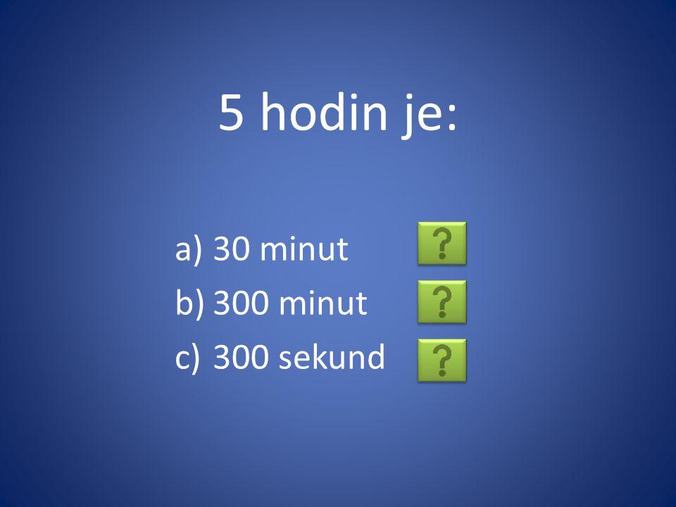 5 hodin je: 30 minut 300 minut 300 sekund
