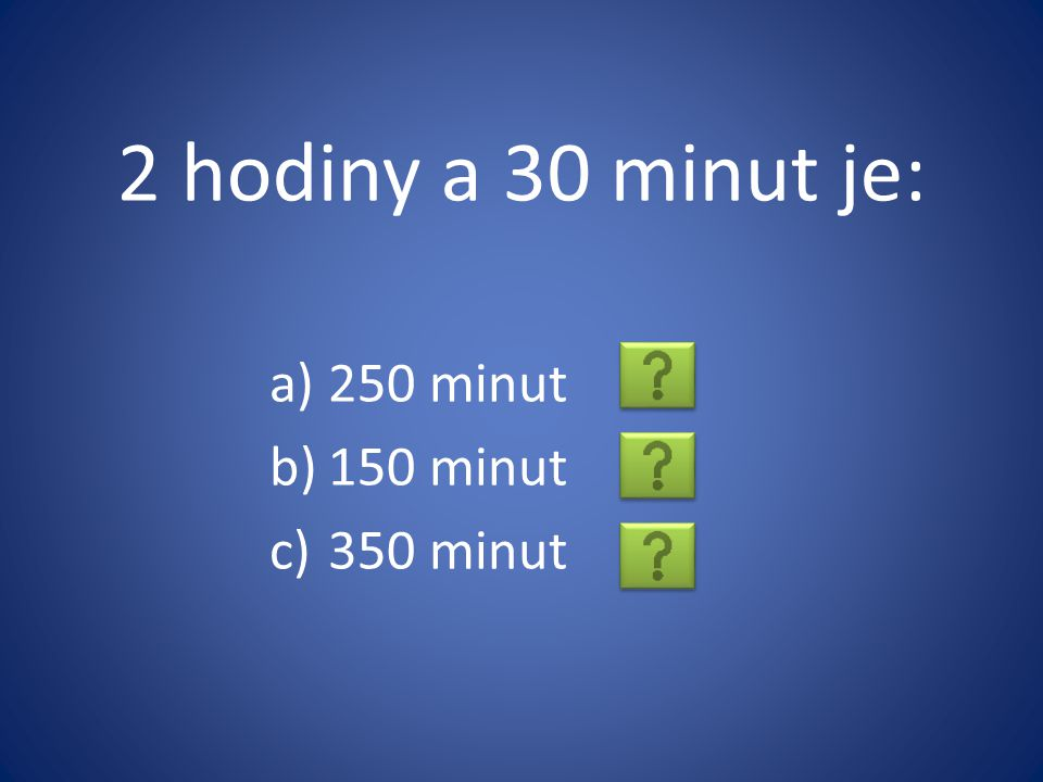 2 hodiny a 30 minut je: 250 minut 150 minut 350 minut