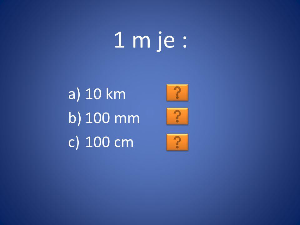 1 m je : 10 km 100 mm 100 cm