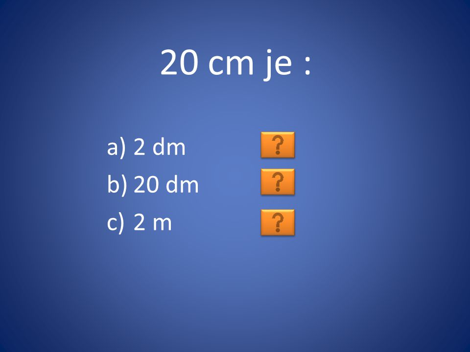 20 cm je : 2 dm 20 dm 2 m