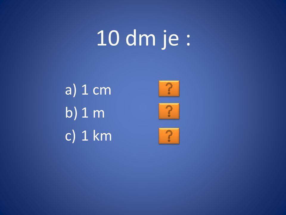10 dm je : 1 cm 1 m 1 km