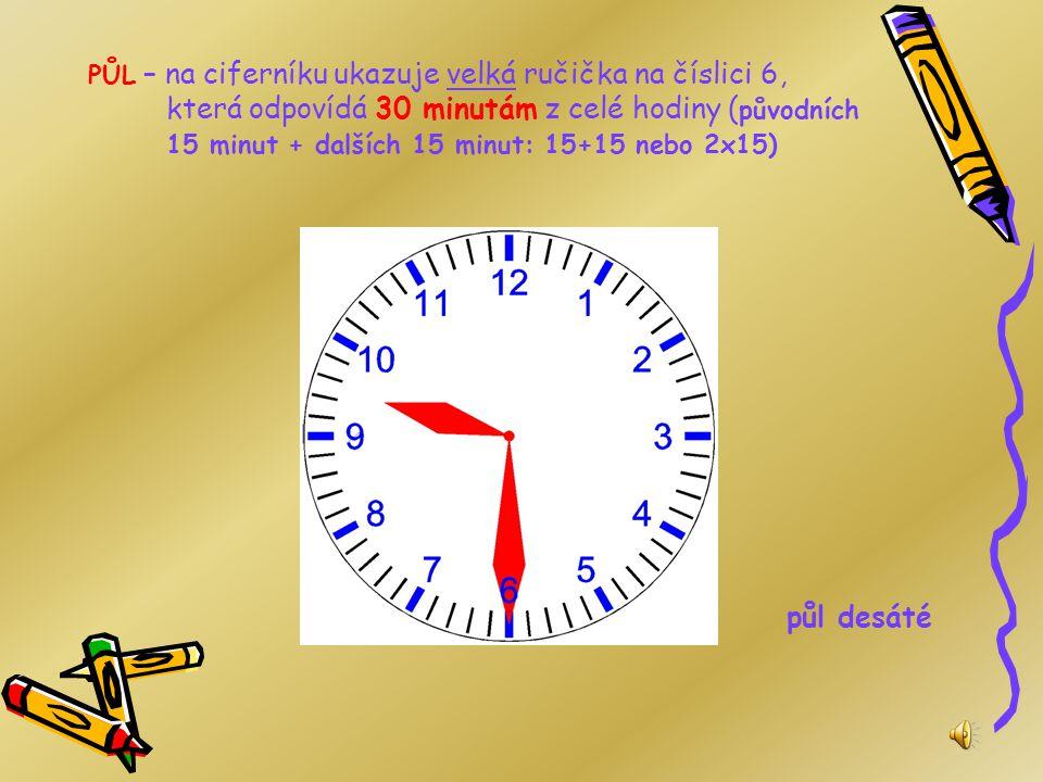 PŮL – na ciferníku ukazuje velká ručička na číslici 6, která odpovídá 30 minutám z celé hodiny (původních 15 minut + dalších 15 minut: 15+15 nebo 2x15)