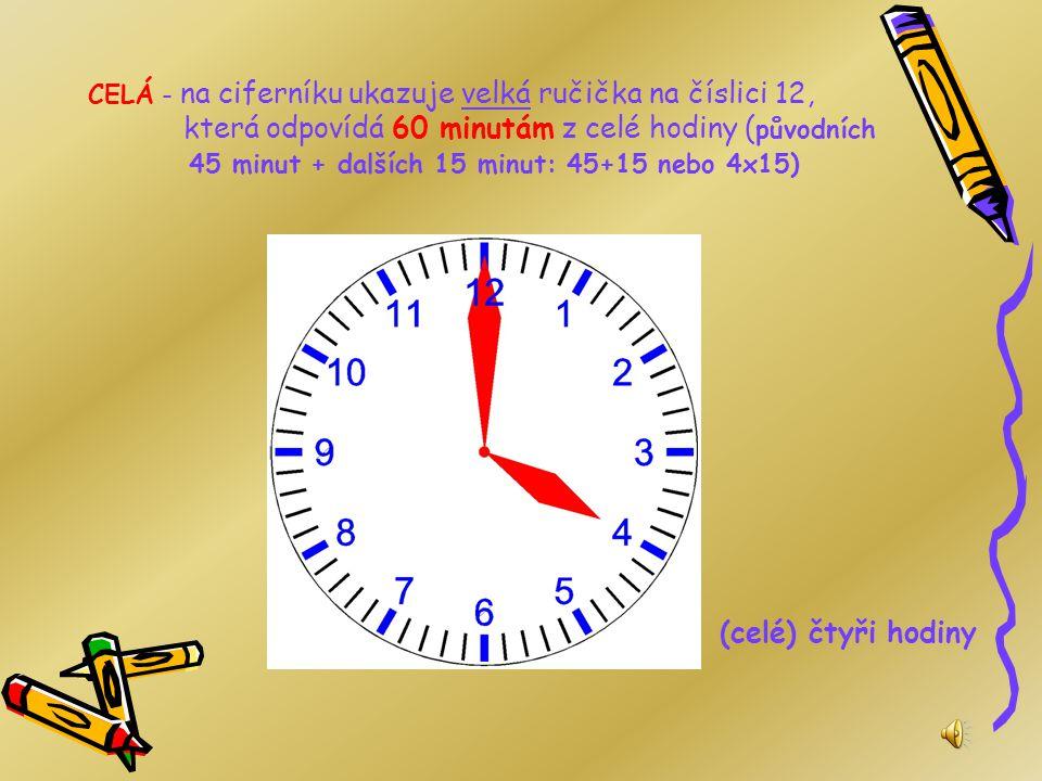 CELÁ - na ciferníku ukazuje velká ručička na číslici 12, která odpovídá 60 minutám z celé hodiny (původních 45 minut + dalších 15 minut: 45+15 nebo 4x15)