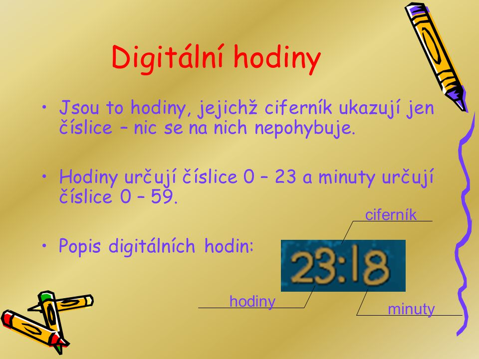 Digitální hodiny Jsou to hodiny, jejichž ciferník ukazují jen číslice – nic se na nich nepohybuje.