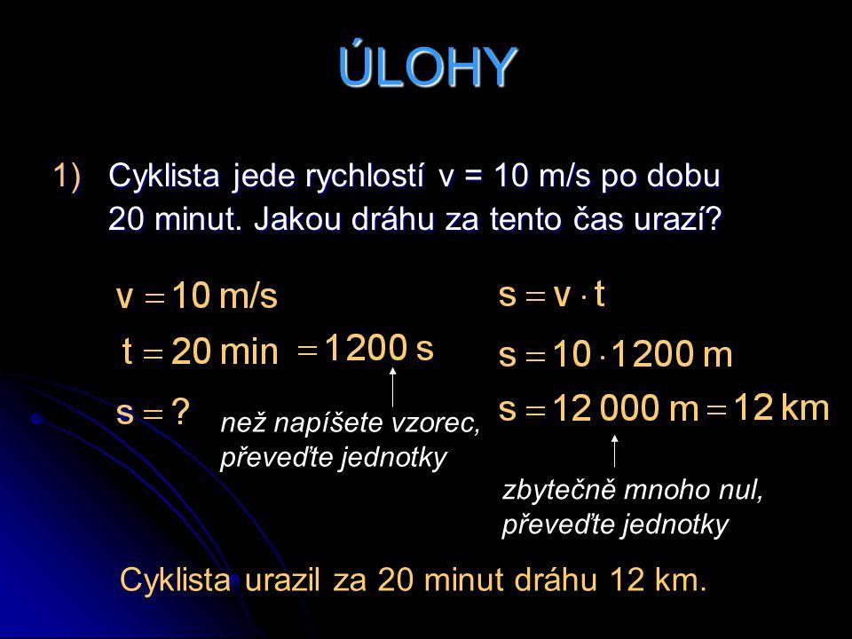 ÚLOHY Cyklista jede rychlostí v = 10 m/s po dobu 20 minut. Jakou dráhu za tento čas urazí než napíšete vzorec, převeďte jednotky.