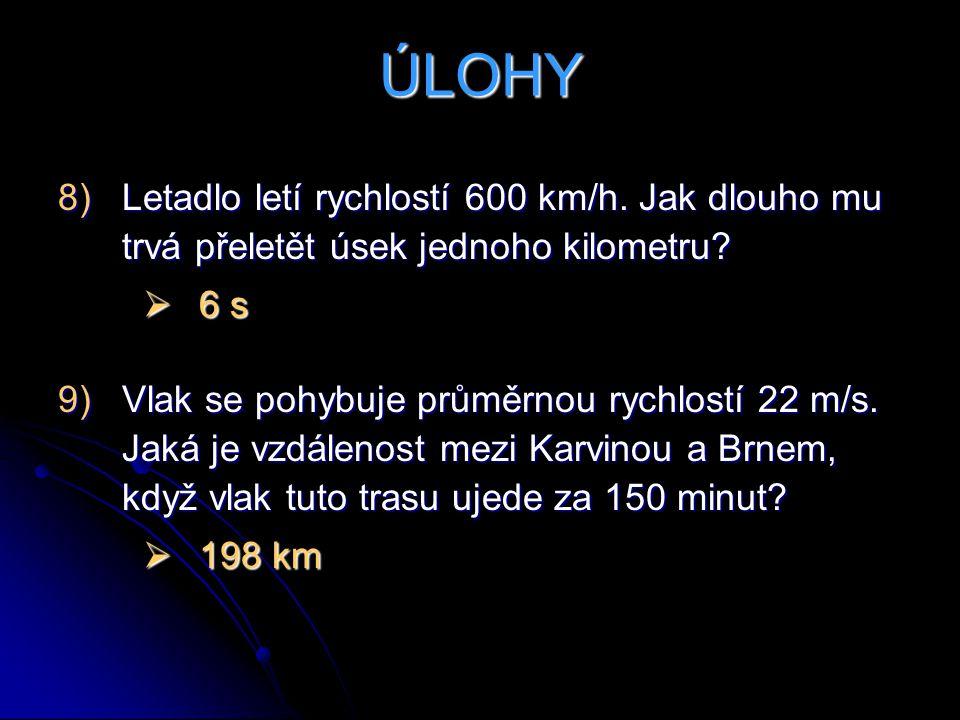 ÚLOHY Letadlo letí rychlostí 600 km/h. Jak dlouho mu trvá přeletět úsek jednoho kilometru 6 s.
