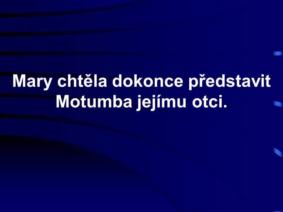 Mary chtěla dokonce představit Motumba jejímu otci.