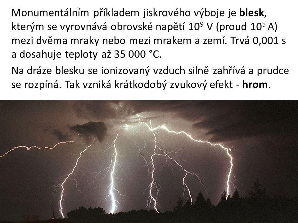 Monumentálním příkladem jiskrového výboje je blesk, kterým se vyrovnává obrovské napětí 109 V (proud 105 A) mezi dvěma mraky nebo mezi mrakem a zemí. Trvá 0,001 s a dosahuje teploty až 35 000 °C.