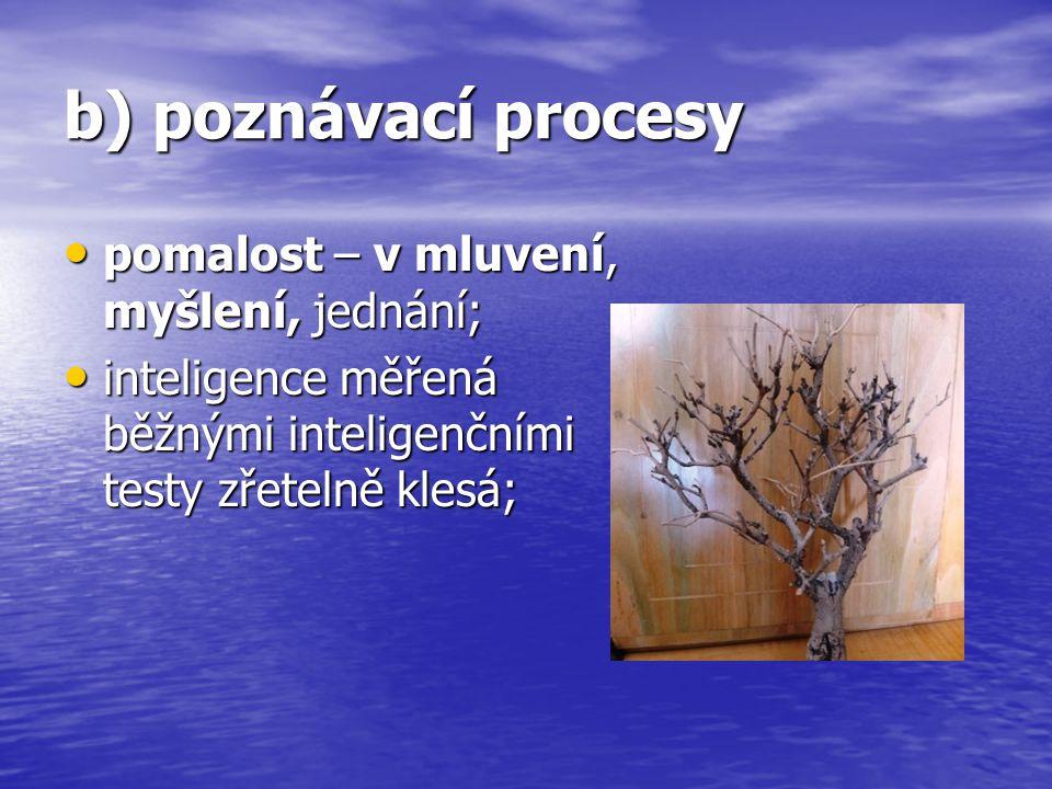b) poznávací procesy pomalost – v mluvení, myšlení, jednání;