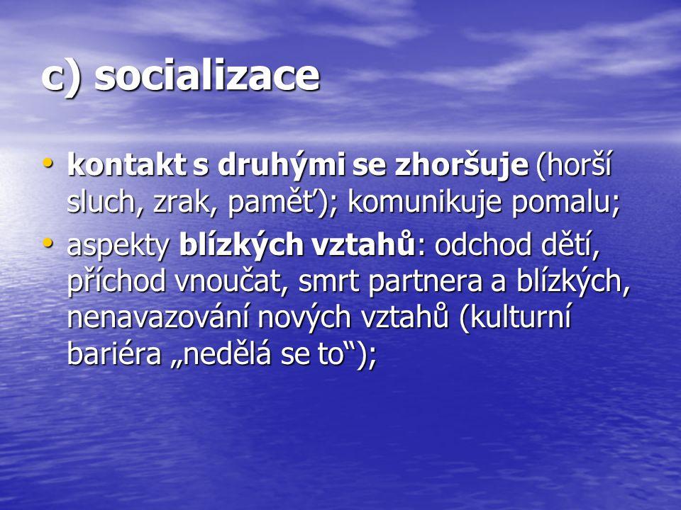 c) socializace kontakt s druhými se zhoršuje (horší sluch, zrak, paměť); komunikuje pomalu;