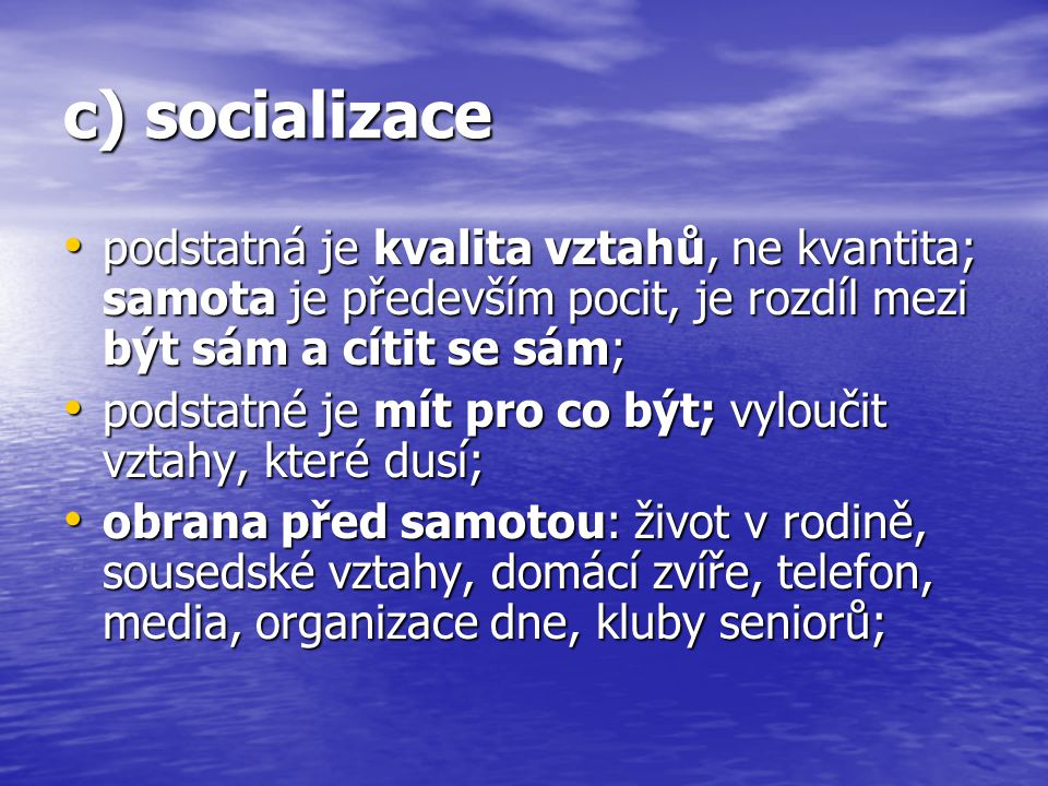 c) socializace podstatná je kvalita vztahů, ne kvantita; samota je především pocit, je rozdíl mezi být sám a cítit se sám;