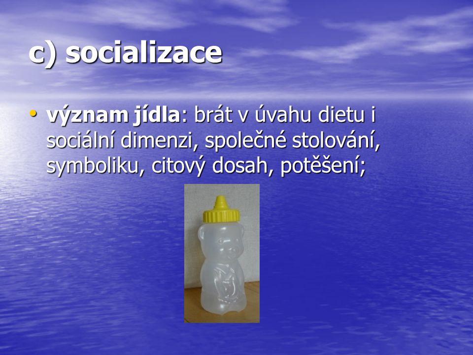 c) socializace význam jídla: brát v úvahu dietu i sociální dimenzi, společné stolování, symboliku, citový dosah, potěšení;
