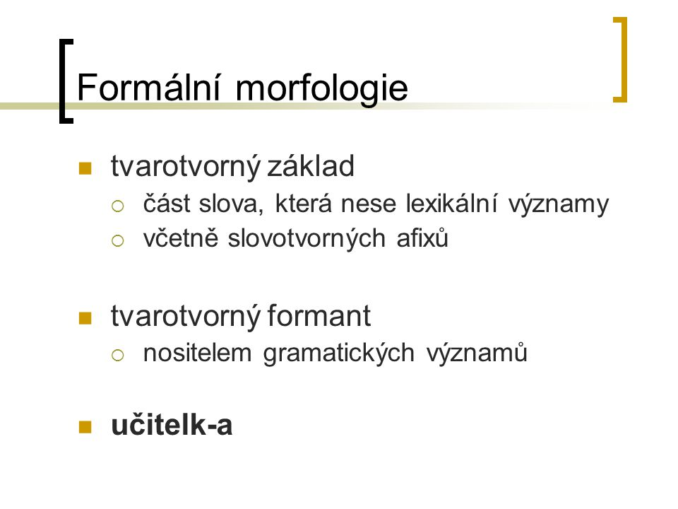 Formální morfologie tvarotvorný základ tvarotvorný formant učitelk-a