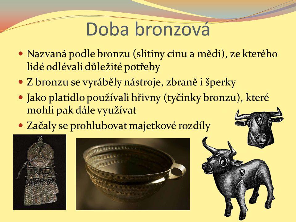 Doba bronzová Nazvaná podle bronzu (slitiny cínu a mědi), ze kterého lidé odlévali důležité potřeby.