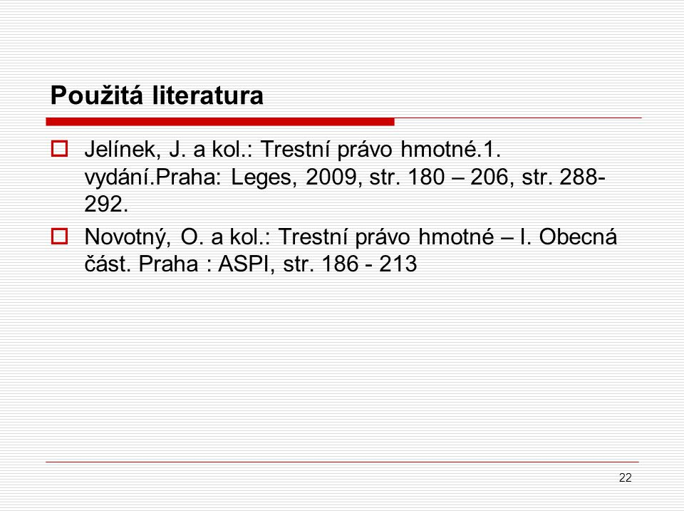 Použitá literatura Jelínek, J. a kol.: Trestní právo hmotné.1. vydání.Praha: Leges, 2009, str. 180 – 206, str. 288- 292.