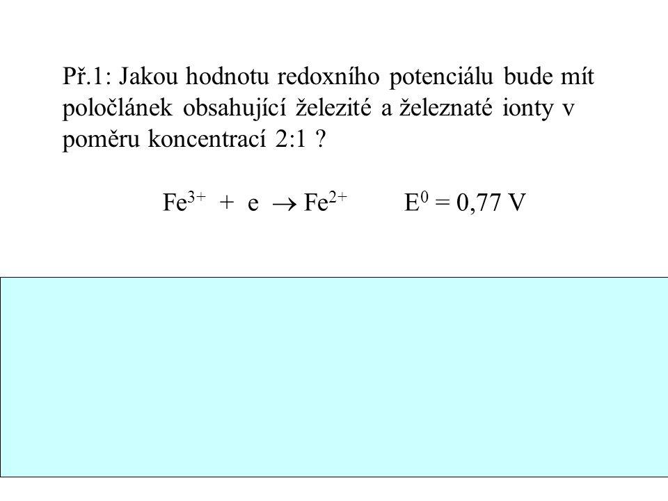 Př.1: Jakou hodnotu redoxního potenciálu bude mít poločlánek obsahující železité a železnaté ionty v poměru koncentrací 2:1