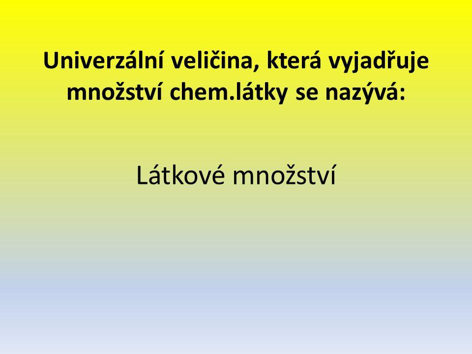 Univerzální veličina, která vyjadřuje množství chem.látky se nazývá: