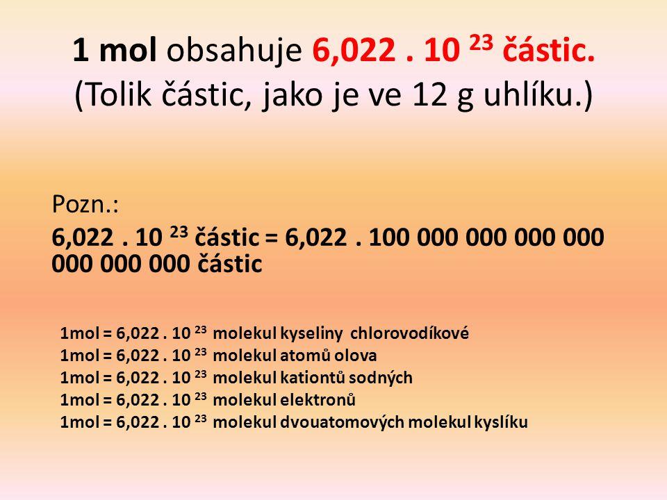 1 mol obsahuje 6,022 . 10 23 částic. (Tolik částic, jako je ve 12 g uhlíku.)