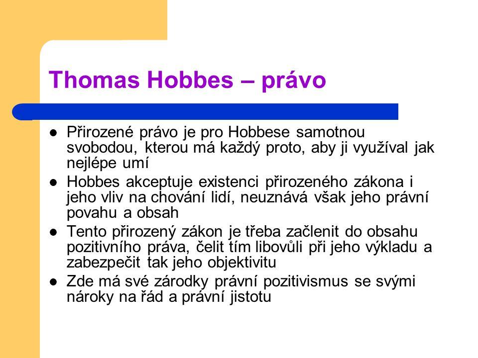 Thomas Hobbes – právo Přirozené právo je pro Hobbese samotnou svobodou, kterou má každý proto, aby ji využíval jak nejlépe umí.