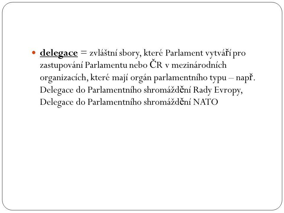 delegace = zvláštní sbory, které Parlament vytváří pro zastupování Parlamentu nebo ČR v mezinárodních organizacích, které mají orgán parlamentního typu – např.