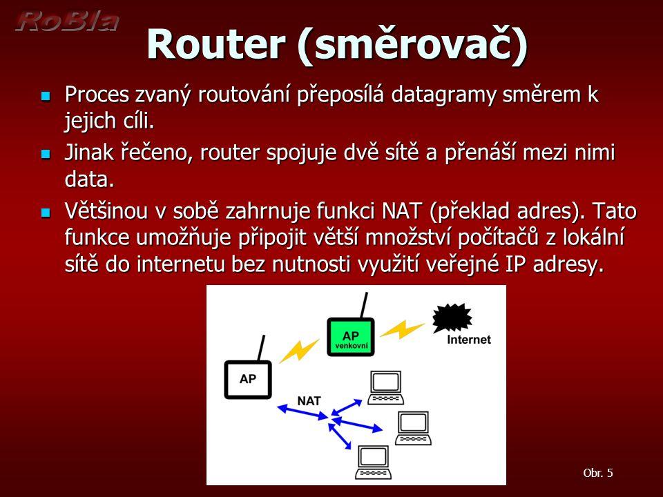Router (směrovač) Proces zvaný routování přeposílá datagramy směrem k jejich cíli. Jinak řečeno, router spojuje dvě sítě a přenáší mezi nimi data.