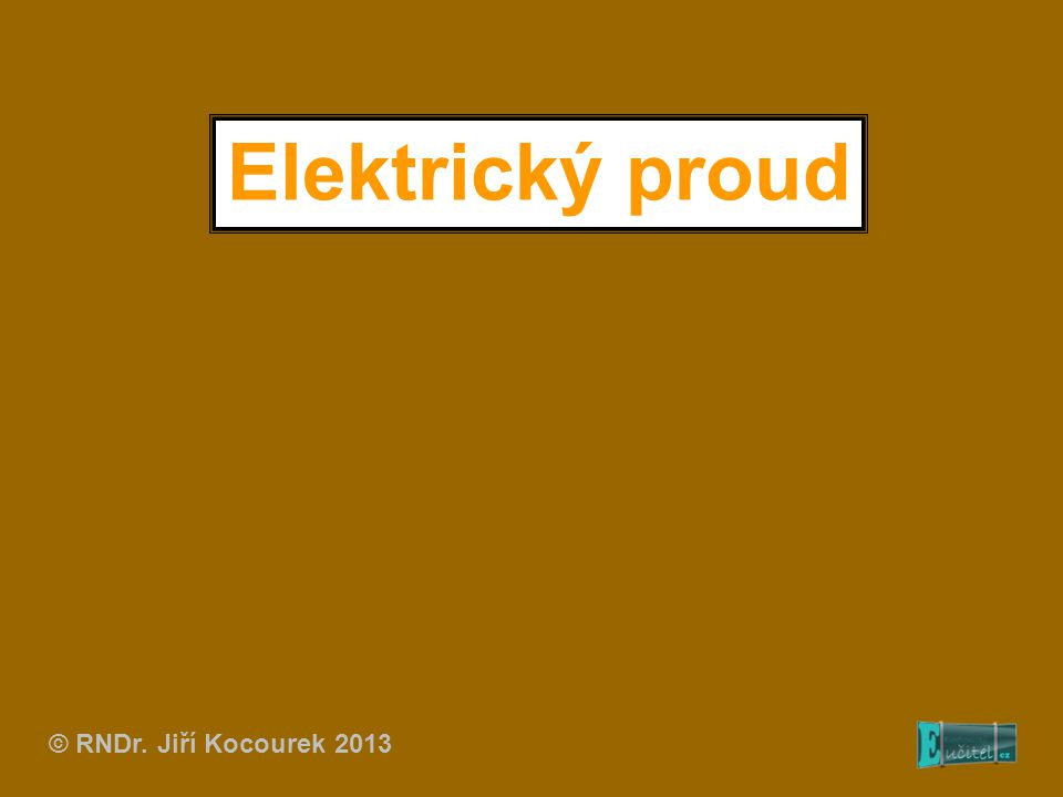 Elektrický proud © RNDr. Jiří Kocourek 2013