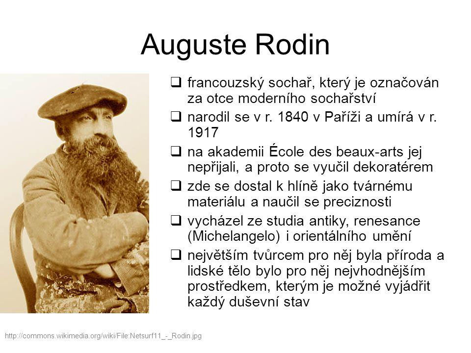 Auguste Rodin francouzský sochař, který je označován za otce moderního sochařství. narodil se v r. 1840 v Paříži a umírá v r. 1917.