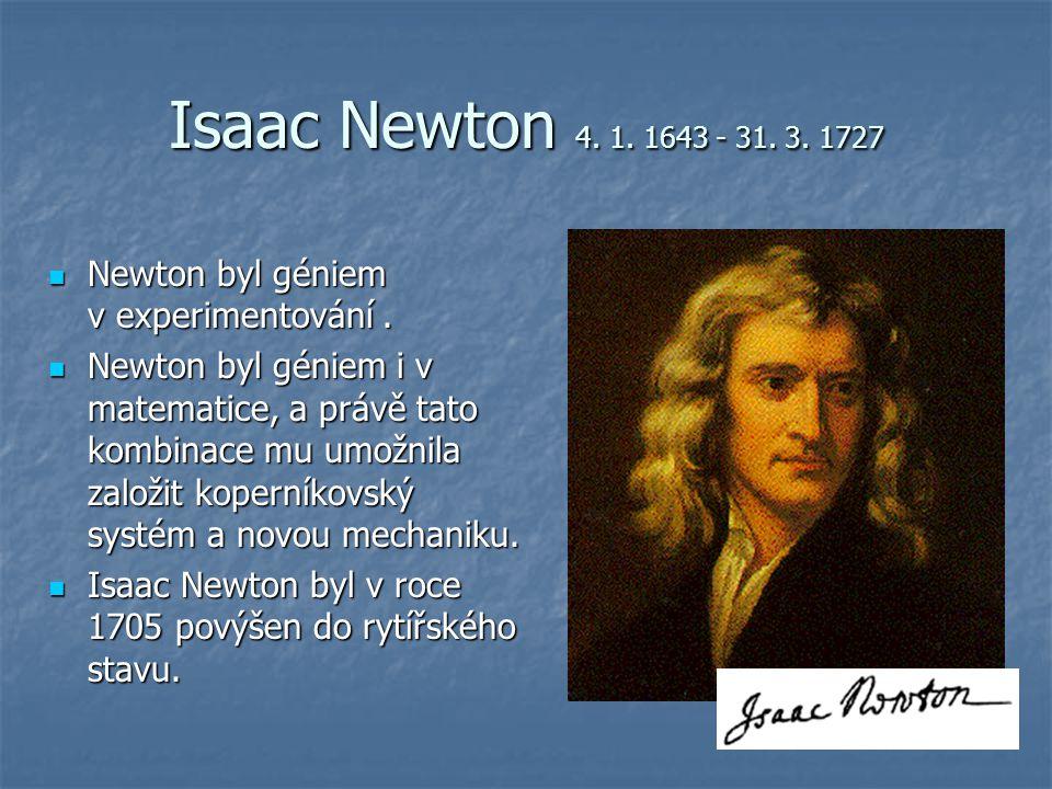 Isaac Newton 4. 1. 1643 - 31. 3. 1727 Newton byl géniem v experimentování .