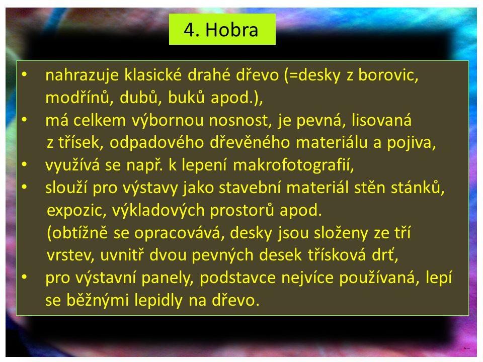 4. Hobra nahrazuje klasické drahé dřevo (=desky z borovic, modřínů, dubů, buků apod.), má celkem výbornou nosnost, je pevná, lisovaná.