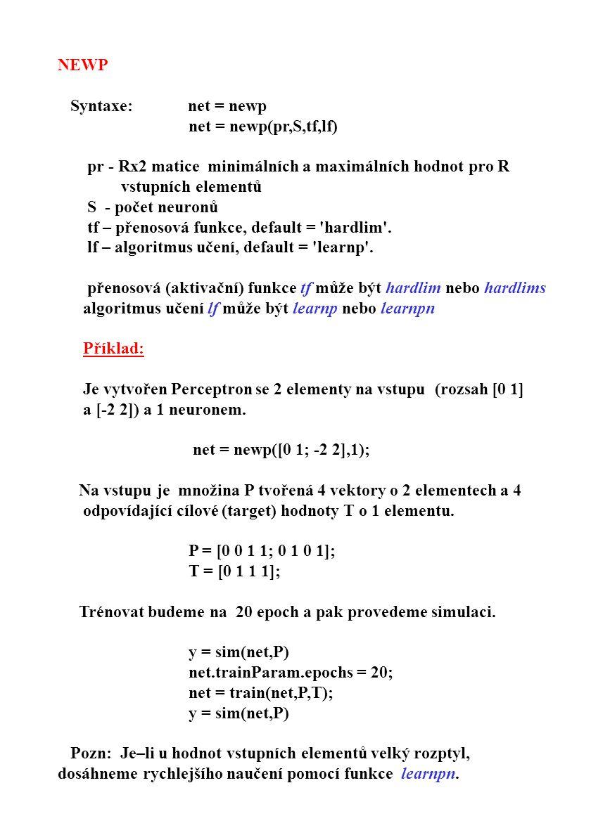 NEWP Syntaxe: net = newp. net = newp(pr,S,tf,lf) pr - Rx2 matice minimálních a maximálních hodnot pro R.