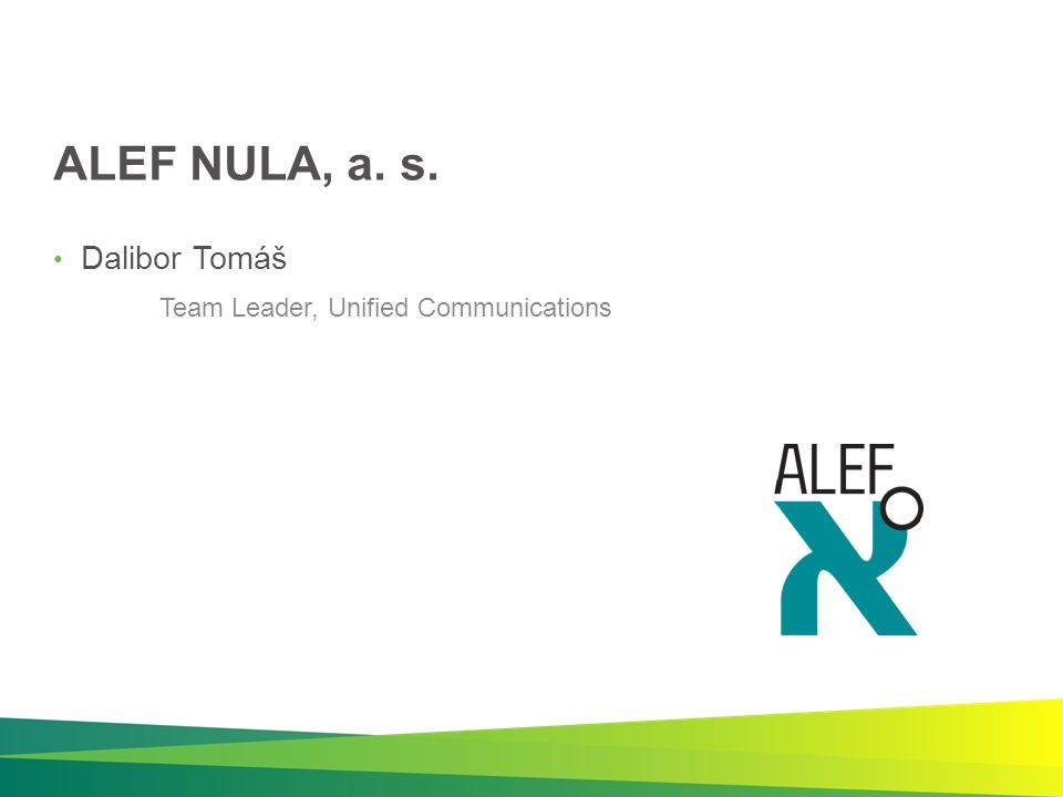ALEF NULA, a. s. Dalibor Tomáš Team Leader, Unified Communications