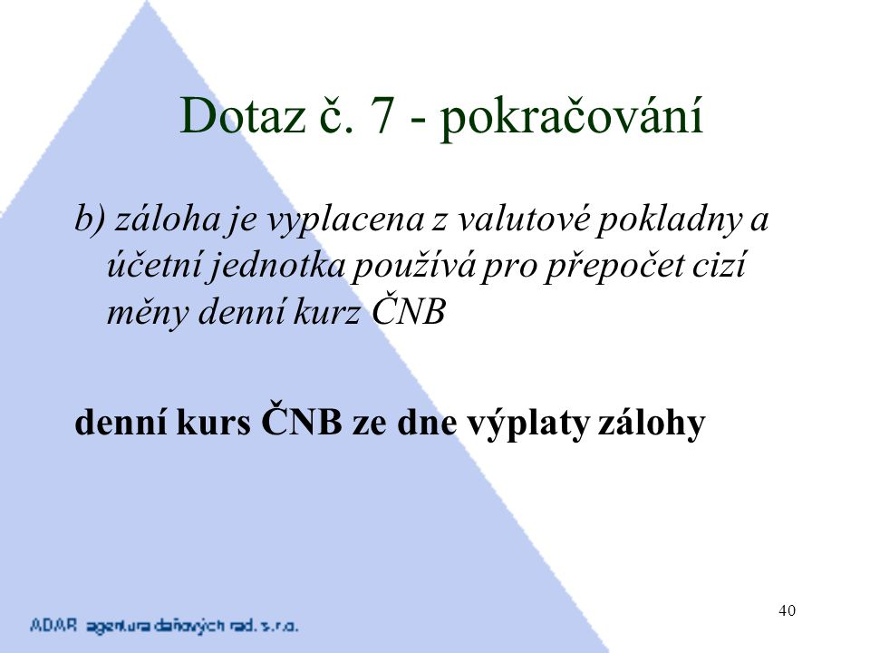 Dotaz č. 7 - pokračování b) záloha je vyplacena z valutové pokladny a účetní jednotka používá pro přepočet cizí měny denní kurz ČNB.