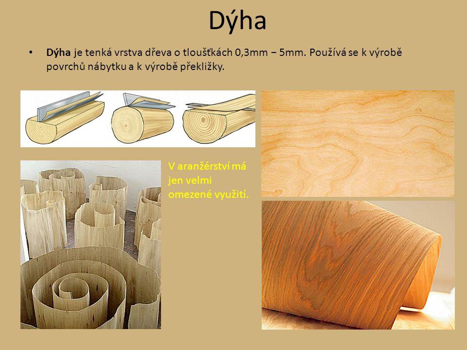 Dýha Dýha je tenká vrstva dřeva o tloušťkách 0,3mm − 5mm. Používá se k výrobě povrchů nábytku a k výrobě překližky.