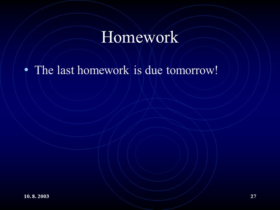 Homework The last homework is due tomorrow! 10. 8. 2003