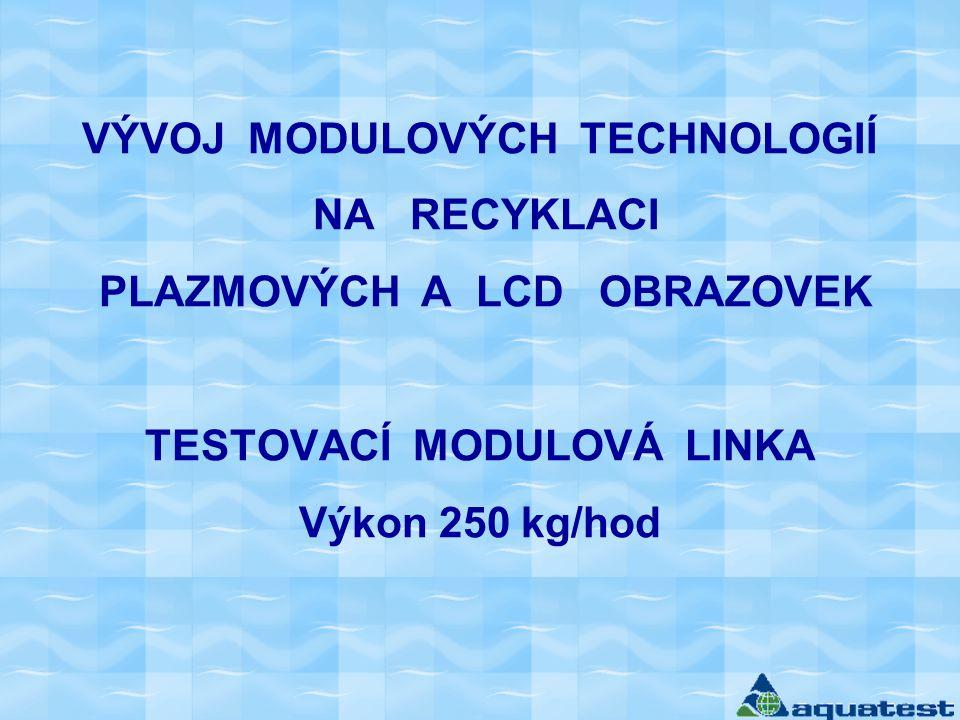 VÝVOJ MODULOVÝCH TECHNOLOGIÍ NA RECYKLACI PLAZMOVÝCH A LCD OBRAZOVEK TESTOVACÍ MODULOVÁ LINKA Výkon 250 kg/hod