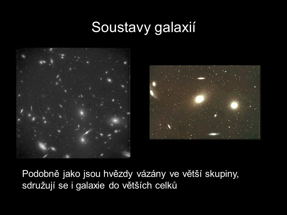 Soustavy galaxií Podobně jako jsou hvězdy vázány ve větší skupiny, sdružují se i galaxie do větších celků.