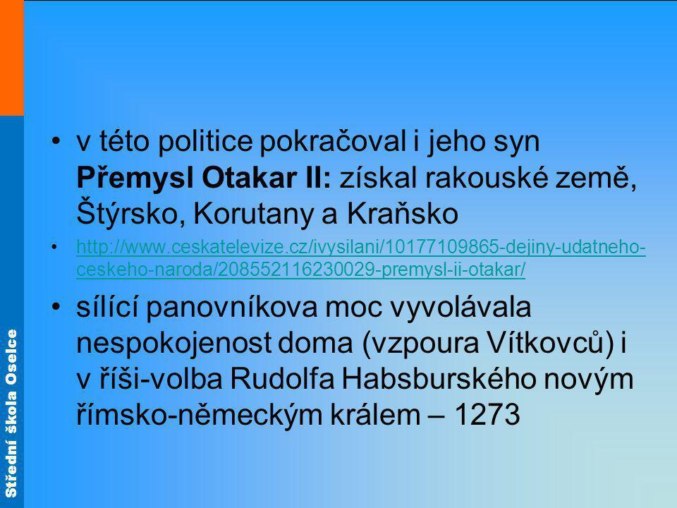 v této politice pokračoval i jeho syn Přemysl Otakar II: získal rakouské země, Štýrsko, Korutany a Kraňsko