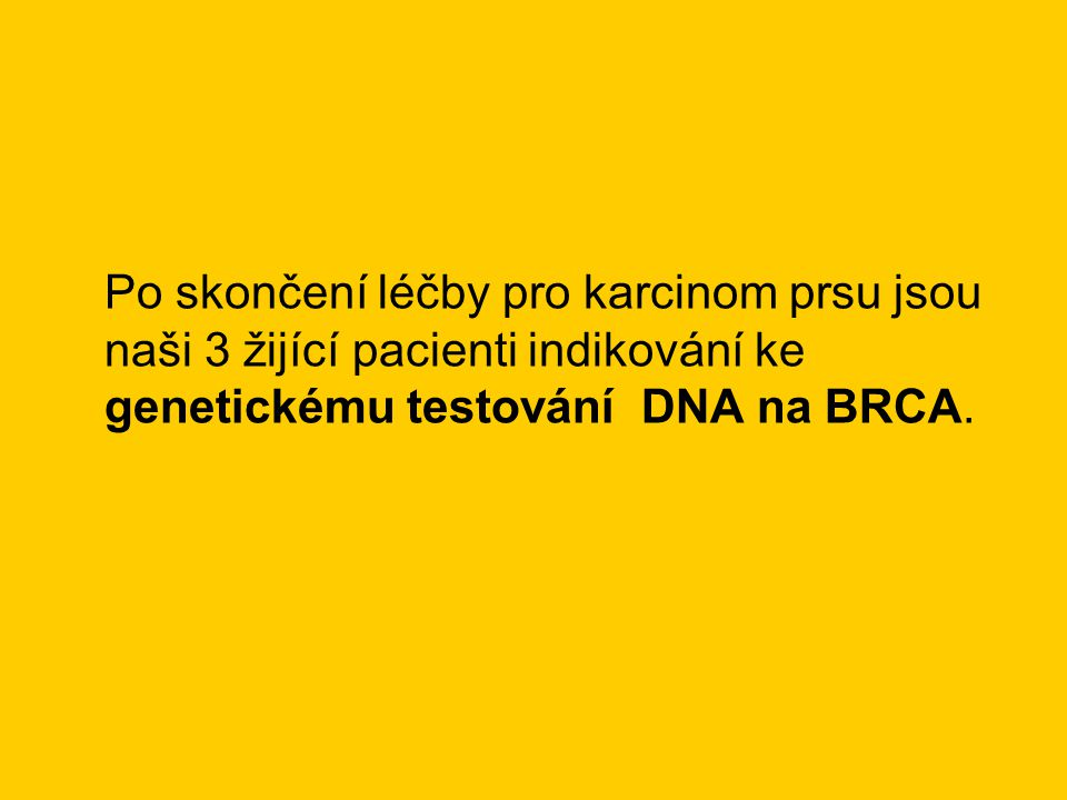 Po skončení léčby pro karcinom prsu jsou naši 3 žijící pacienti indikování ke genetickému testování DNA na BRCA.