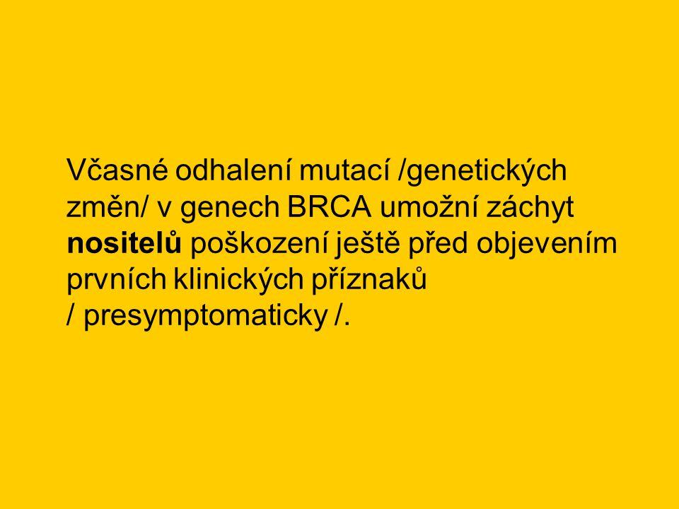 Včasné odhalení mutací /genetických změn/ v genech BRCA umožní záchyt nositelů poškození ještě před objevením prvních klinických příznaků / presymptomaticky /.