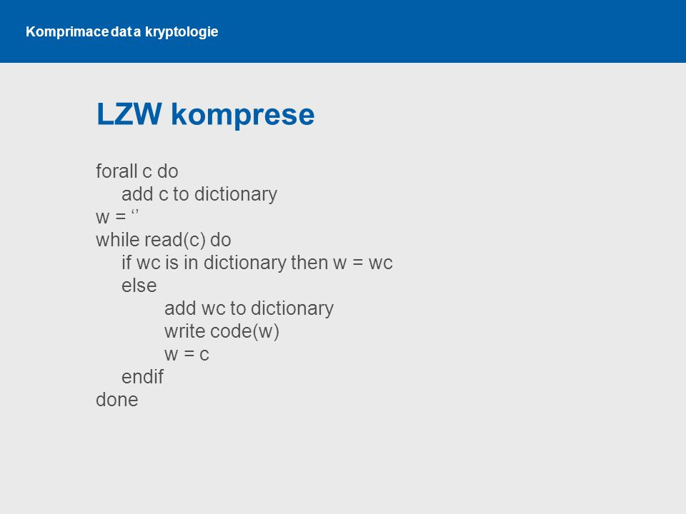 LZW komprese forall c do add c to dictionary w = '' while read(c) do