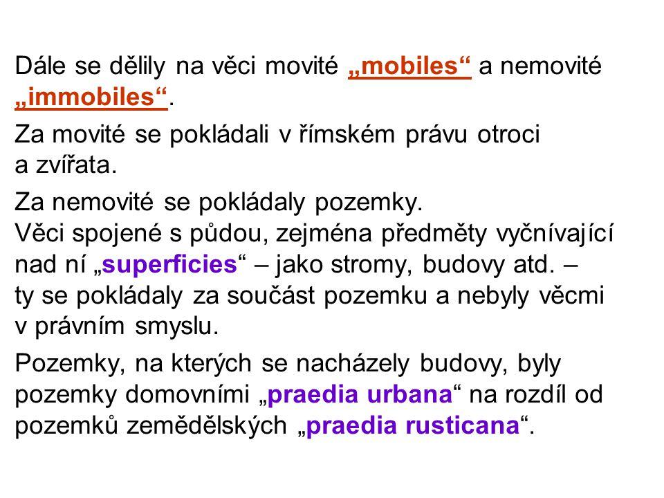 """Dále se dělily na věci movité """"mobiles a nemovité """"immobiles ."""