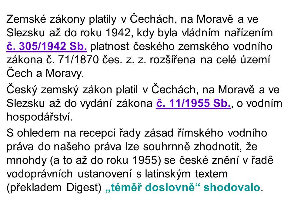 Zemské zákony platily v Čechách, na Moravě a ve Slezsku až do roku 1942, kdy byla vládním nařízením č. 305/1942 Sb. platnost českého zemského vodního zákona č. 71/1870 čes. z. z. rozšířena na celé území Čech a Moravy.