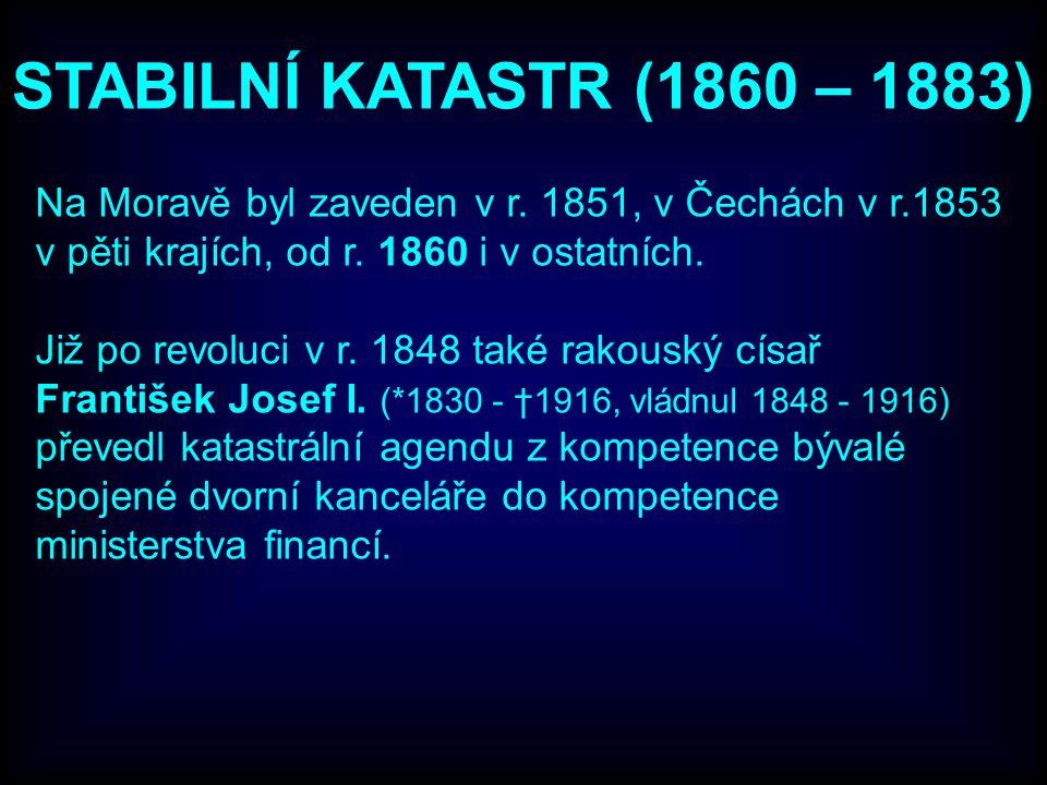 STABILNÍ KATASTR (1860 – 1883) Na Moravě byl zaveden v r. 1851, v Čechách v r.1853 v pěti krajích, od r. 1860 i v ostatních.