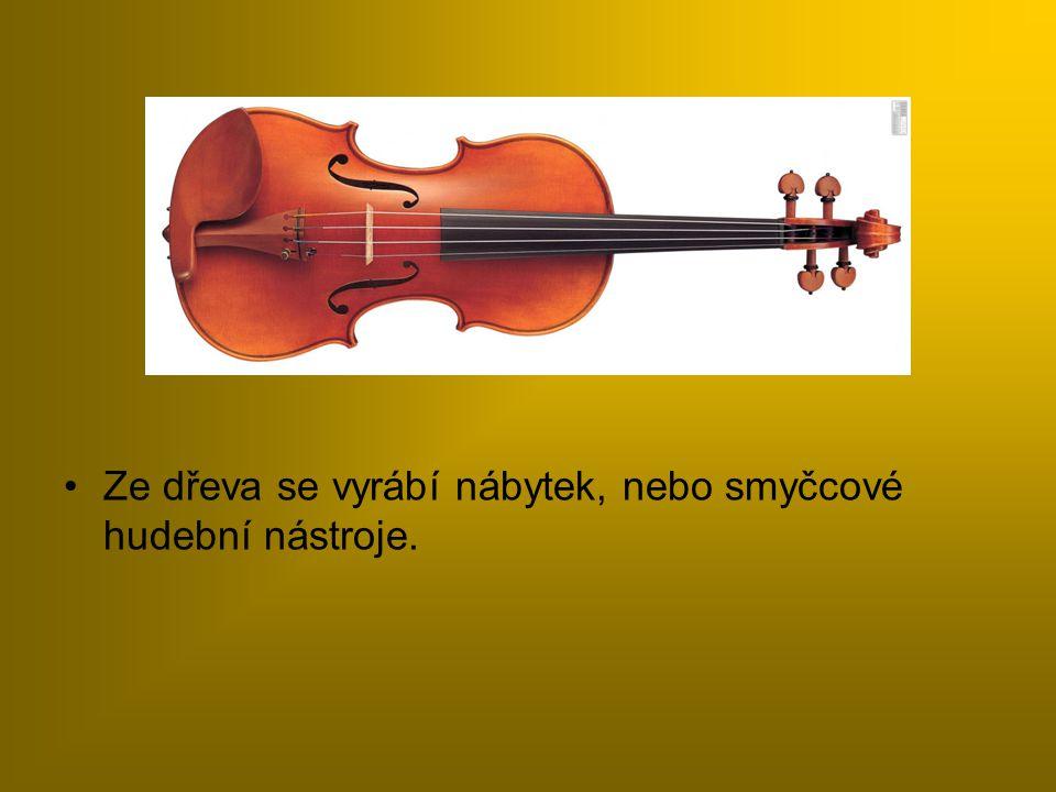 Ze dřeva se vyrábí nábytek, nebo smyčcové hudební nástroje.