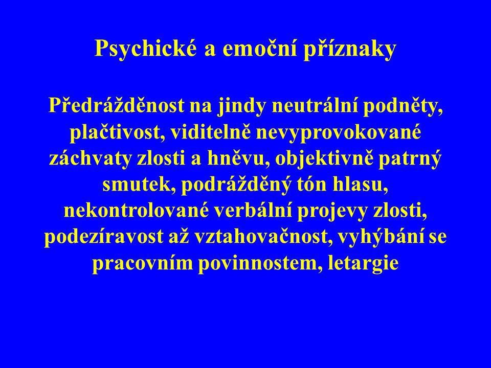 Psychické a emoční příznaky Předrážděnost na jindy neutrální podněty, plačtivost, viditelně nevyprovokované záchvaty zlosti a hněvu, objektivně patrný smutek, podrážděný tón hlasu, nekontrolované verbální projevy zlosti, podezíravost až vztahovačnost, vyhýbání se pracovním povinnostem, letargie