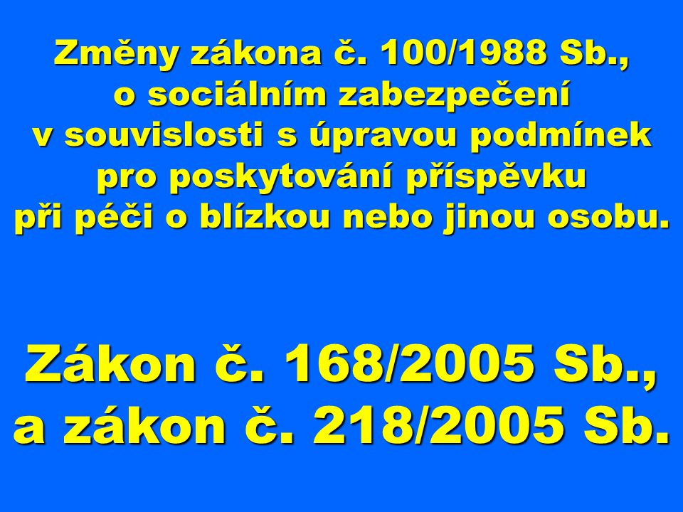 Změny zákona č. 100/1988 Sb., o sociálním zabezpečení v souvislosti s úpravou podmínek pro poskytování příspěvku při péči o blízkou nebo jinou osobu.