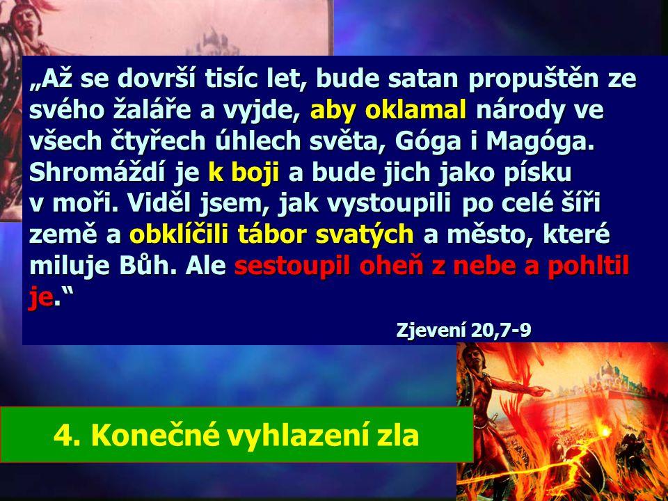 """""""Až se dovrší tisíc let, bude satan propuštěn ze svého žaláře a vyjde, aby oklamal národy ve všech čtyřech úhlech světa, Góga i Magóga. Shromáždí je k boji a bude jich jako písku v moři. Viděl jsem, jak vystoupili po celé šíři země a obklíčili tábor svatých a město, které miluje Bůh. Ale sestoupil oheň z nebe a pohltil je. Zjevení 20,7-9"""